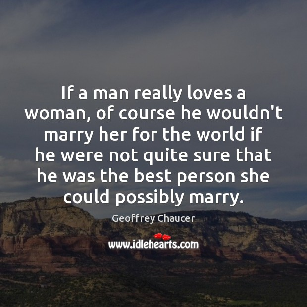 If a man really loves a woman, of course he wouldn't marry Geoffrey Chaucer Picture Quote