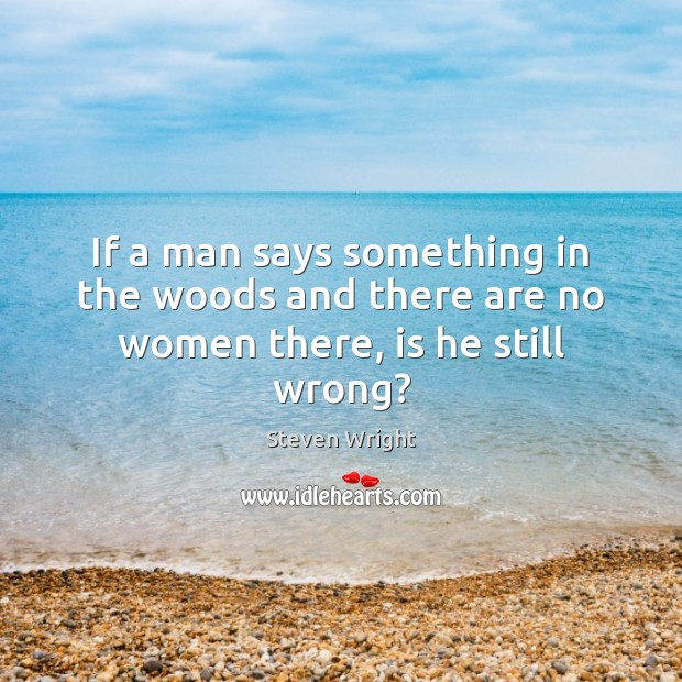 If a man says something in the woods and there are no women there, is he still wrong? Image