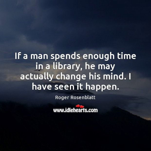 Image, If a man spends enough time in a library, he may actually