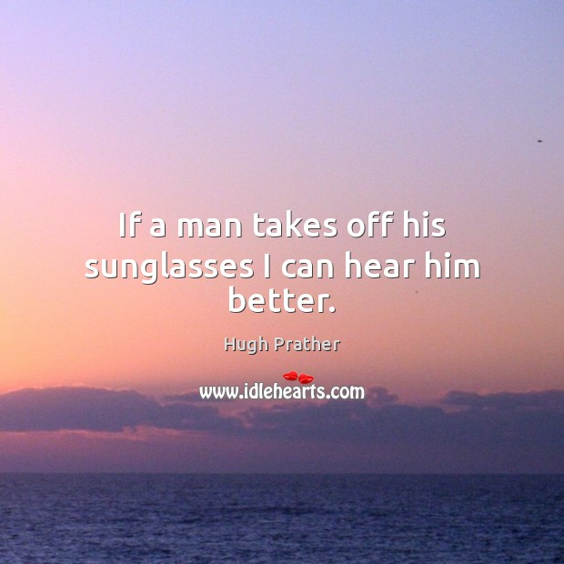 If a man takes off his sunglasses I can hear him better. Image