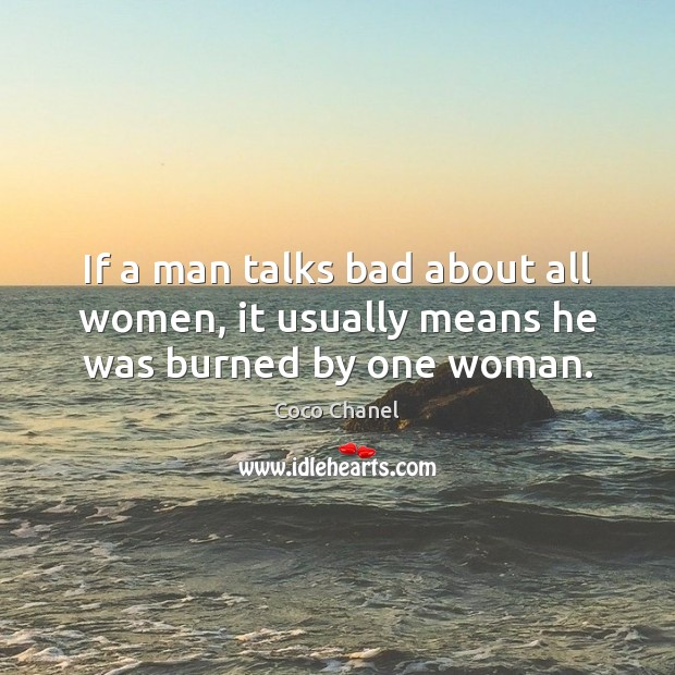 If a man talks bad about all women, it usually means he was burned by one woman. Coco Chanel Picture Quote
