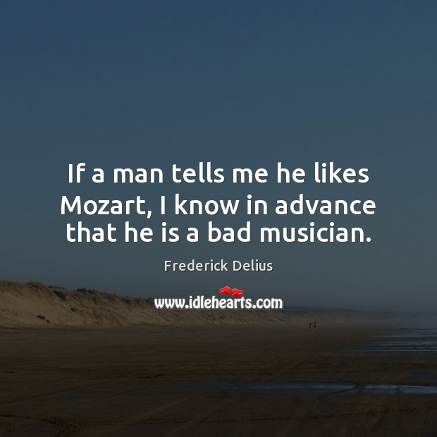 If a man tells me he likes Mozart, I know in advance that he is a bad musician. Image