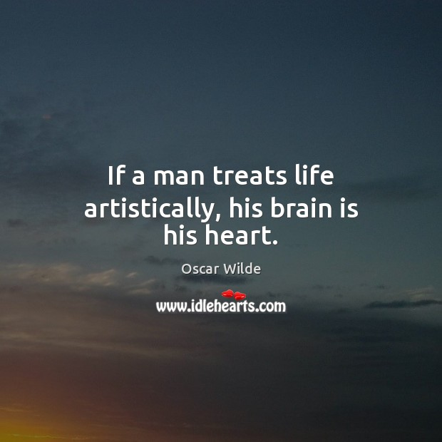 Image, If a man treats life artistically, his brain is his heart.