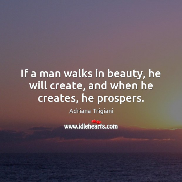 If a man walks in beauty, he will create, and when he creates, he prospers. Adriana Trigiani Picture Quote