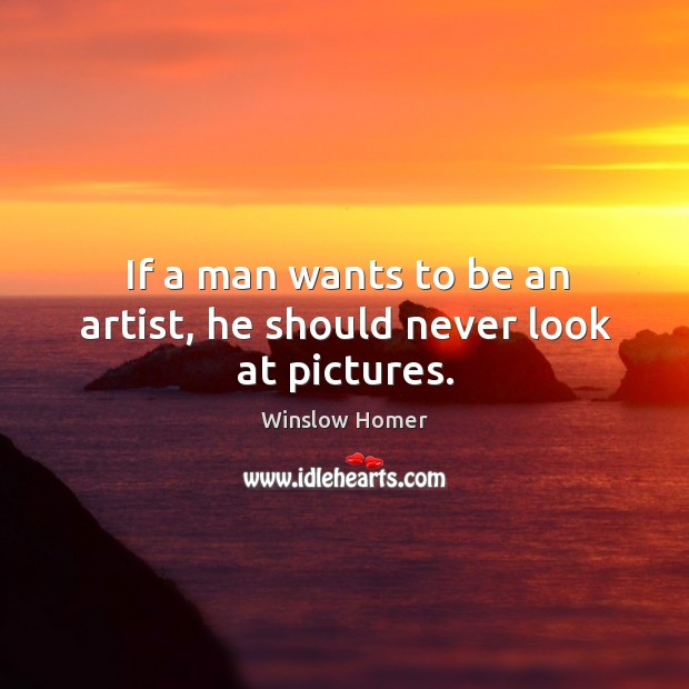 If a man wants to be an artist, he should never look at pictures. Image