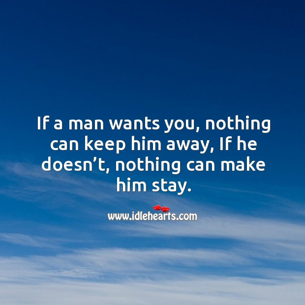 If a man wants you, nothing can keep him away, if he doesn't, nothing can make him stay. Image