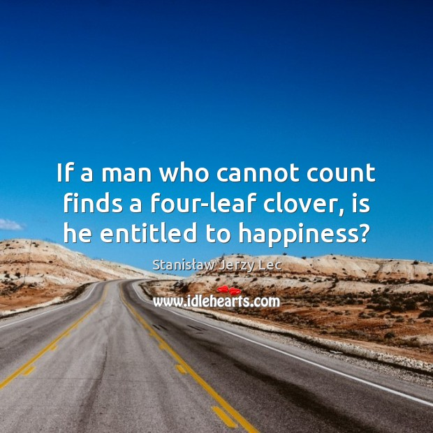If a man who cannot count finds a four-leaf clover, is he entitled to happiness? Stanisław Jerzy Lec Picture Quote