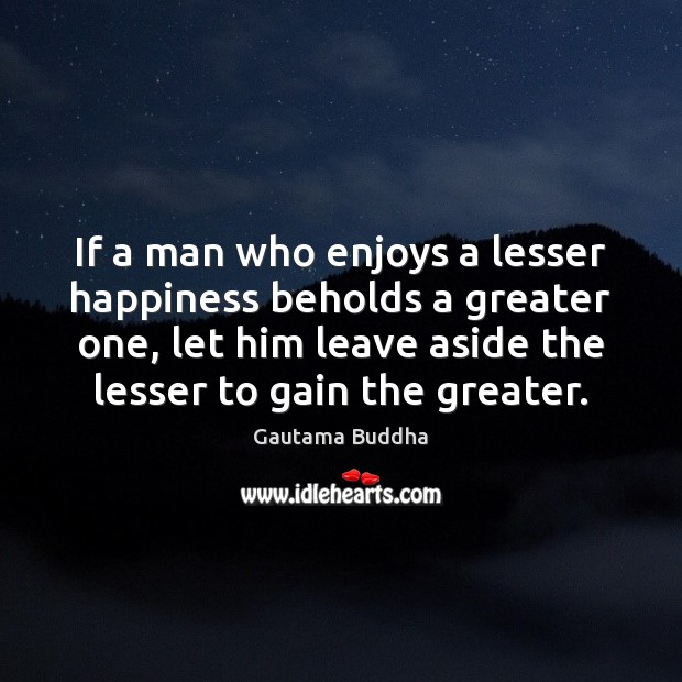 If a man who enjoys a lesser happiness beholds a greater one, Gautama Buddha Picture Quote