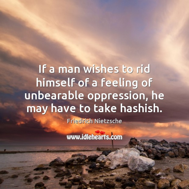 If a man wishes to rid himself of a feeling of unbearable Friedrich Nietzsche Picture Quote