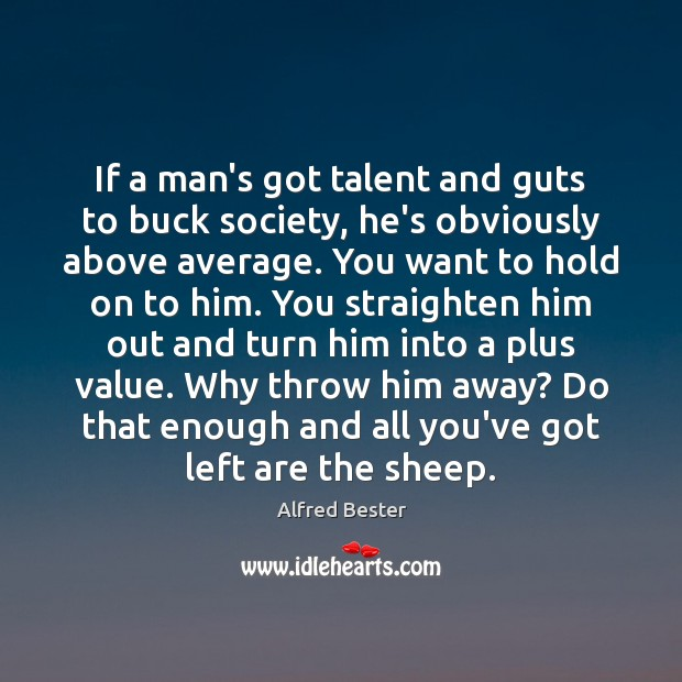 If a man's got talent and guts to buck society, he's obviously Alfred Bester Picture Quote