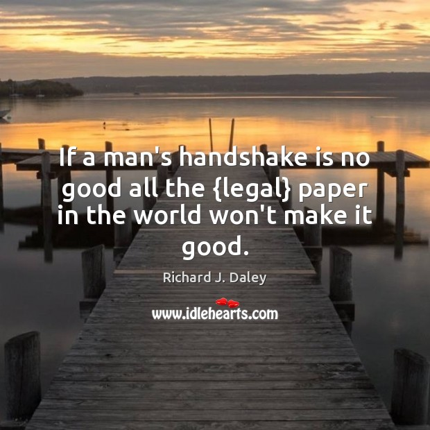 If a man's handshake is no good all the {legal} paper in the world won't make it good. Richard J. Daley Picture Quote