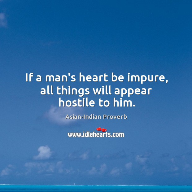 If a man's heart be impure, all things will appear hostile to him. Asian-Indian Proverbs Image