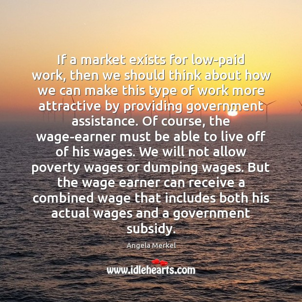 If a market exists for low-paid work, then we should think about Angela Merkel Picture Quote