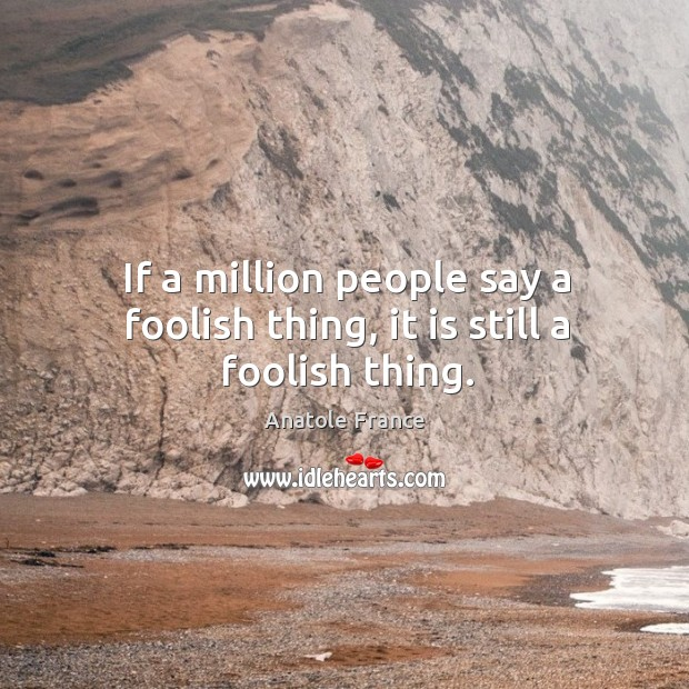 Image, If a million people say a foolish thing, it is still a foolish thing.