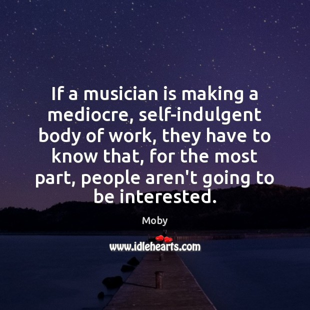 If a musician is making a mediocre, self-indulgent body of work, they Image