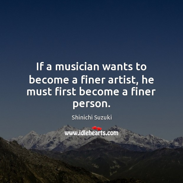 If a musician wants to become a finer artist, he must first become a finer person. Image