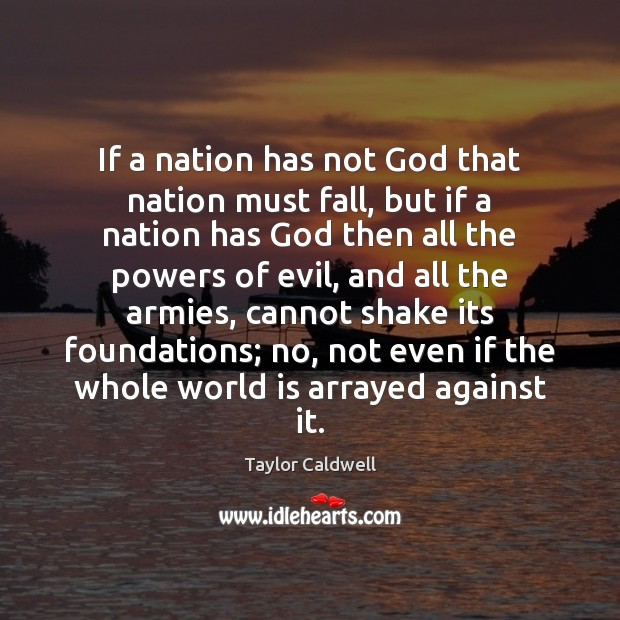 If a nation has not God that nation must fall, but if Taylor Caldwell Picture Quote