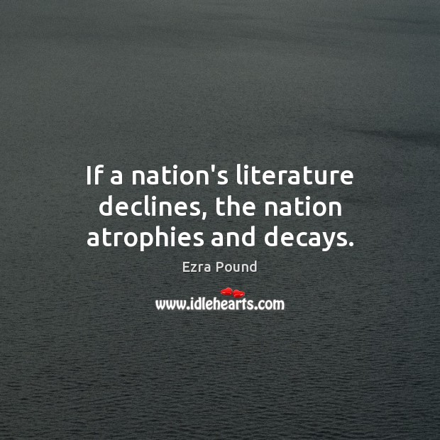 If a nation's literature declines, the nation atrophies and decays. Ezra Pound Picture Quote