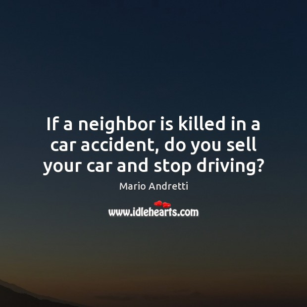 If a neighbor is killed in a car accident, do you sell your car and stop driving? Mario Andretti Picture Quote