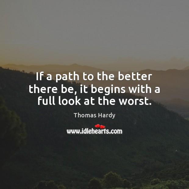 If a path to the better there be, it begins with a full look at the worst. Thomas Hardy Picture Quote