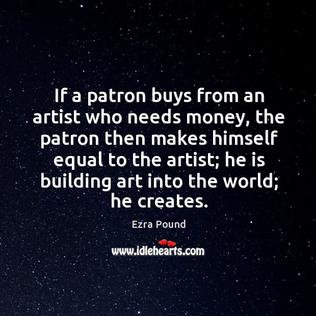 If a patron buys from an artist who needs money, the patron then makes himself equal to the artist; Image
