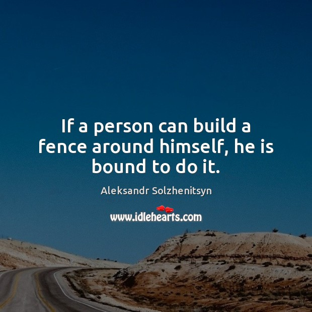 Image, If a person can build a fence around himself, he is bound to do it.
