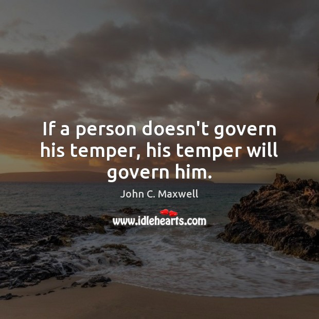 If a person doesn't govern his temper, his temper will govern him. John C. Maxwell Picture Quote