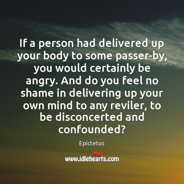 If a person had delivered up your body to some passer-by, you Epictetus Picture Quote
