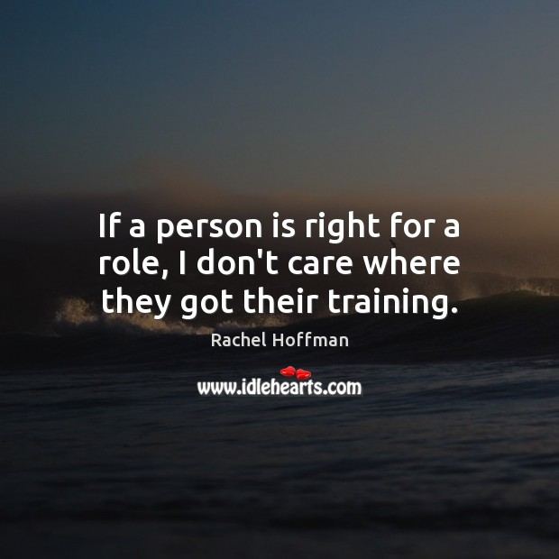 If a person is right for a role, I don't care where they got their training. I Don't Care Quotes Image