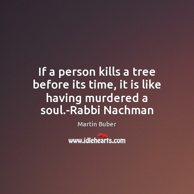 If a person kills a tree before its time, it is like having murdered a soul.-Rabbi Nachman Martin Buber Picture Quote