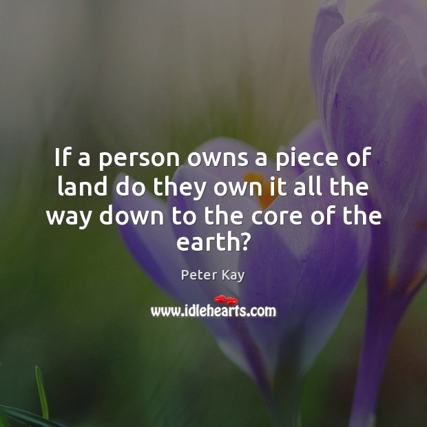 If a person owns a piece of land do they own it all the way down to the core of the earth? Peter Kay Picture Quote