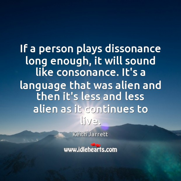 If a person plays dissonance long enough, it will sound like consonance. Image