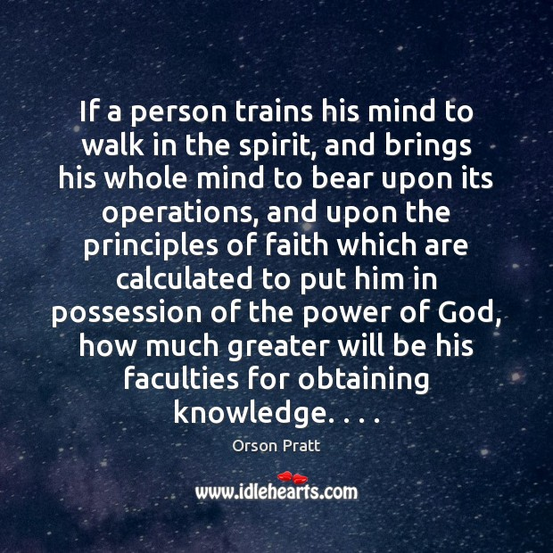 If a person trains his mind to walk in the spirit, and Orson Pratt Picture Quote