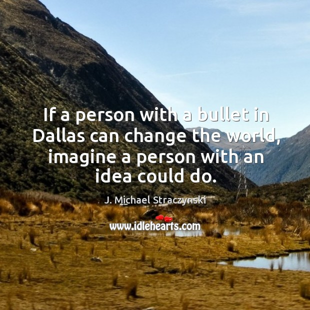 If a person with a bullet in dallas can change the world, imagine a person with an idea could do. J. Michael Straczynski Picture Quote