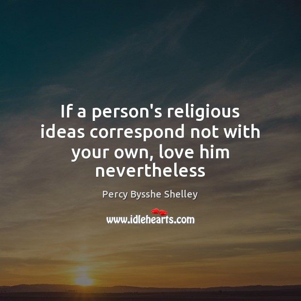 If a person's religious ideas correspond not with your own, love him nevertheless Image