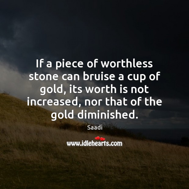 If a piece of worthless stone can bruise a cup of gold, Saadi Picture Quote