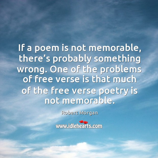 If a poem is not memorable, there's probably something wrong. One of the problems of free verse is that Robert Morgan Picture Quote