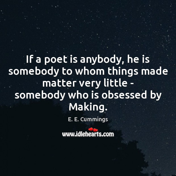 If a poet is anybody, he is somebody to whom things made Image