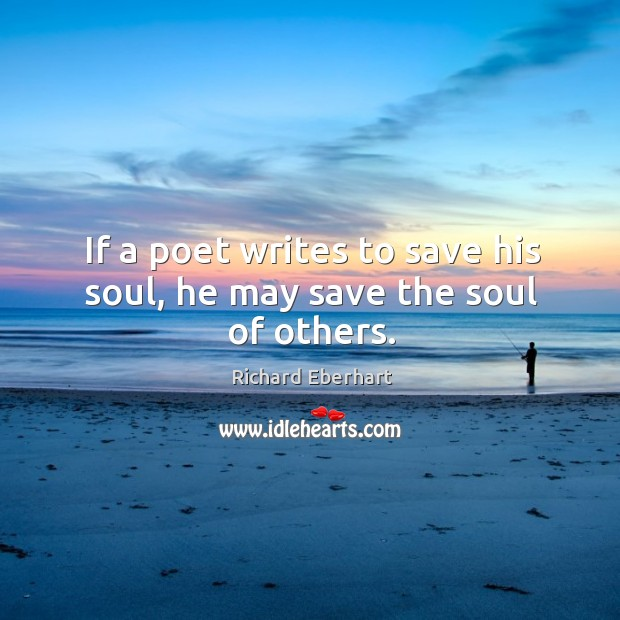 If a poet writes to save his soul, he may save the soul of others. Image