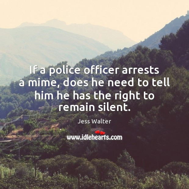 If a police officer arrests a mime, does he need to tell Jess Walter Picture Quote