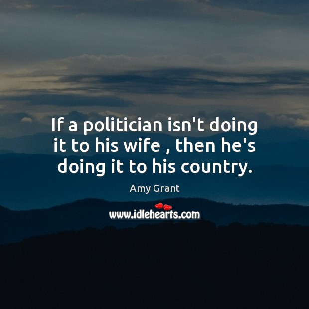 If a politician isn't doing it to his wife , then he's doing it to his country. Image