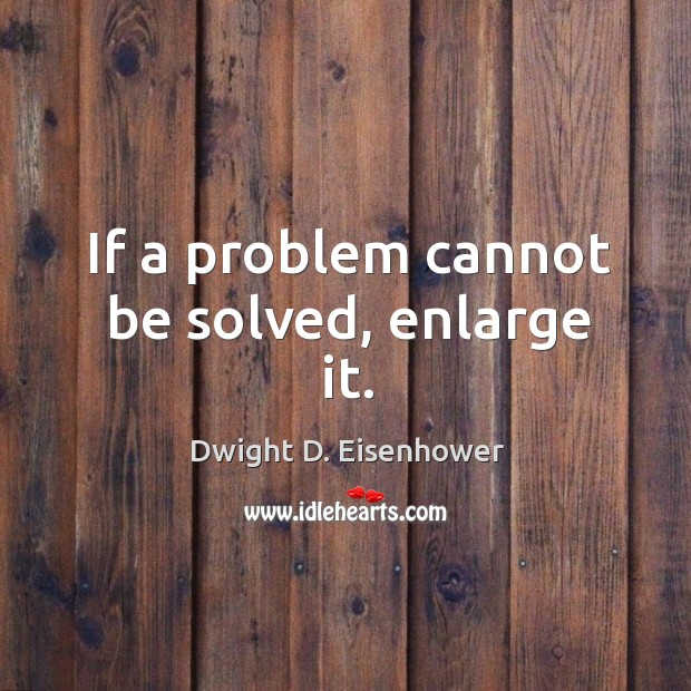 Image, If a problem cannot be solved, enlarge it.