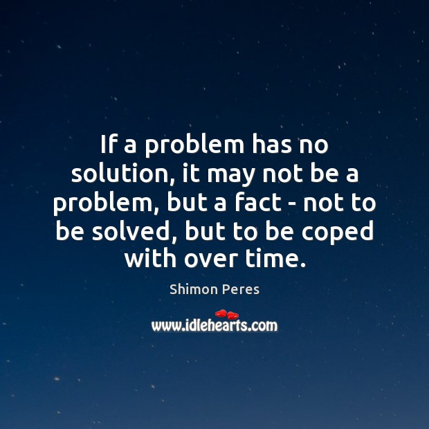 If a problem has no solution, it may not be a problem, Shimon Peres Picture Quote