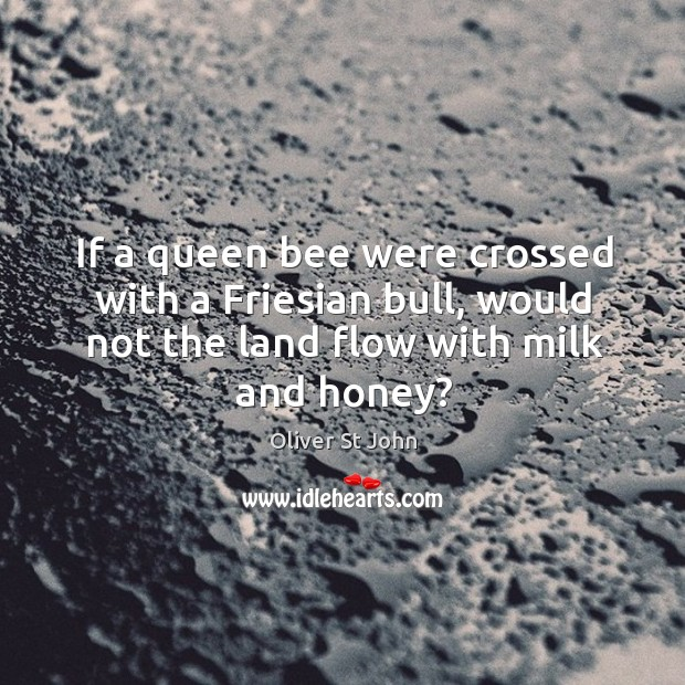 If a queen bee were crossed with a friesian bull, would not the land flow with milk and honey? Image