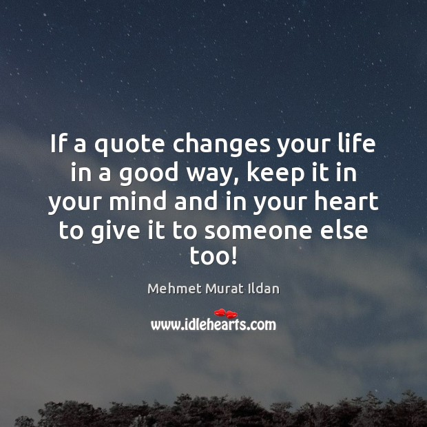 If a quote changes your life in a good way, keep it Mehmet Murat Ildan Picture Quote