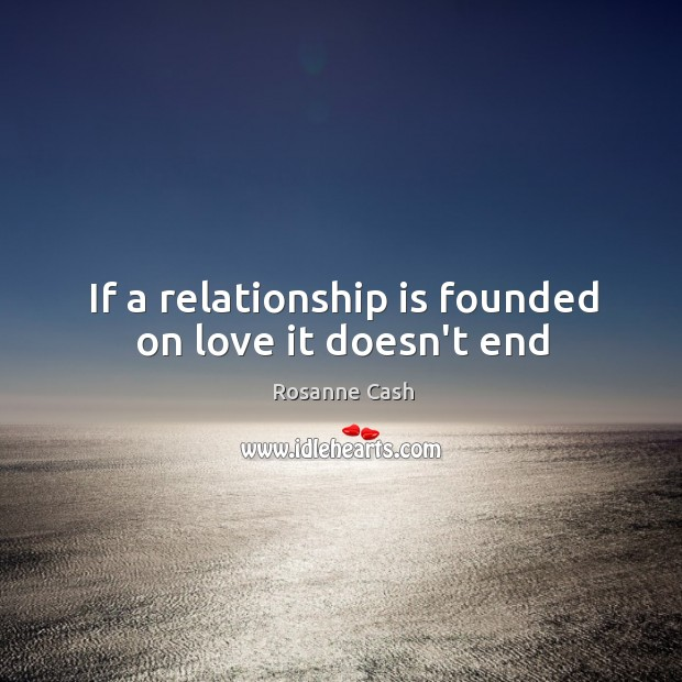If a relationship is founded on love it doesn't end Rosanne Cash Picture Quote