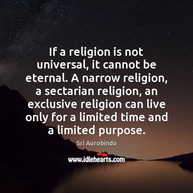 If a religion is not universal, it cannot be eternal. A narrow Sri Aurobindo Picture Quote