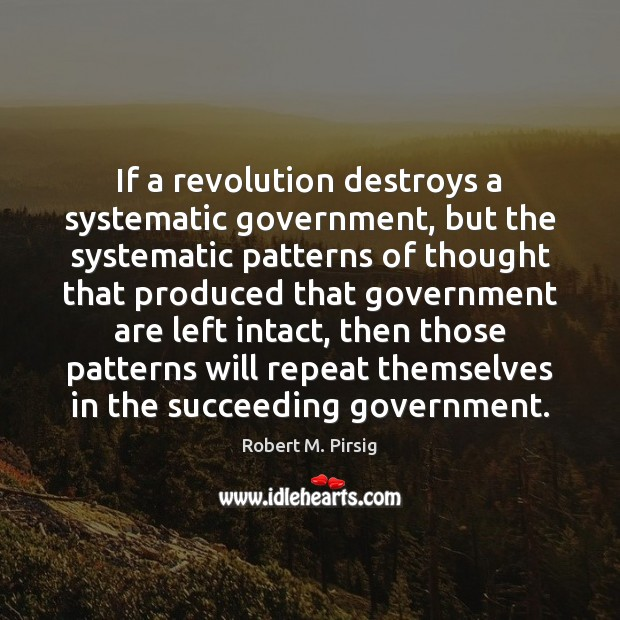If a revolution destroys a systematic government, but the systematic patterns of Robert M. Pirsig Picture Quote