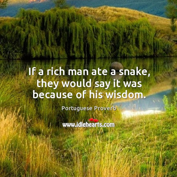 If a rich man ate a snake, they would say it was because of his wisdom. Image