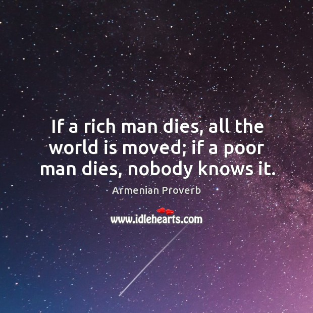 If a rich man dies, all the world is moved; if a poor man dies, nobody knows it. Armenian Proverbs Image